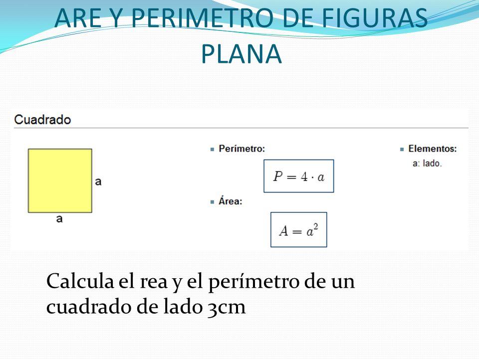ARE Y PERIMETRO DE FIGURAS PLANA Calcula el rea y el perímetro de un cuadrado de lado 3cm