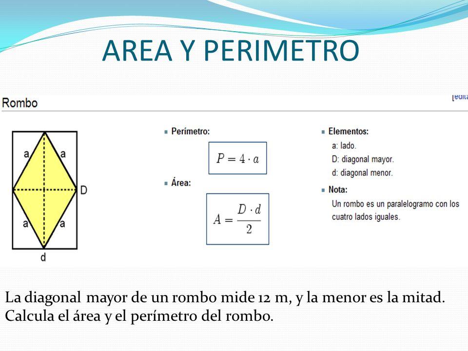 AREA Y PERIMETRO La diagonal mayor de un rombo mide 12 m, y la menor es la mitad. Calcula el área y el perímetro del rombo.