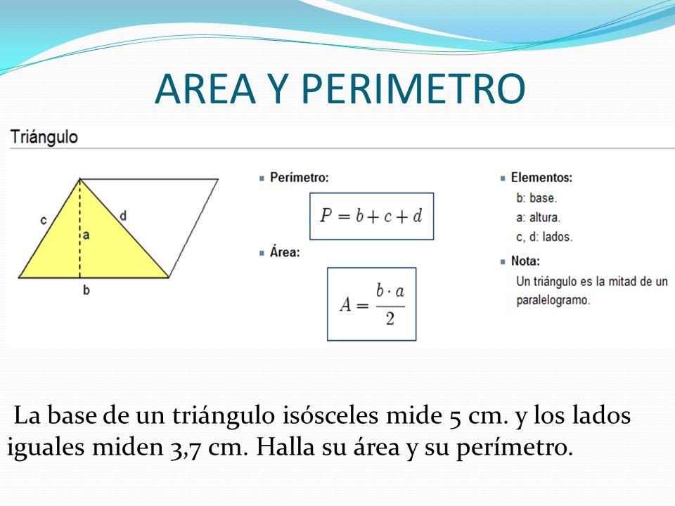 AREA Y PERIMETRO La base de un triángulo isósceles mide 5 cm. y los lados iguales miden 3,7 cm. Halla su área y su perímetro.