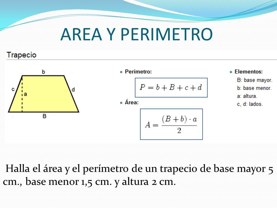 AREA Y PERIMETRO Halla el área y el perímetro de un trapecio de base mayor 5 cm., base menor 1,5 cm. y altura 2 cm.