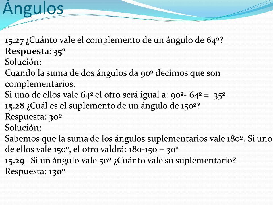 Ángulos 15.27 ¿Cuánto vale el complemento de un ángulo de 64º? Respuesta: 35º Solución: Cuando la suma de dos ángulos da 90º decimos que son complemen