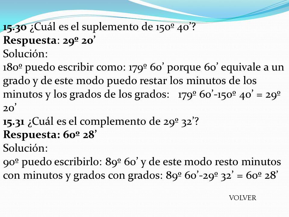 15.30 ¿Cuál es el suplemento de 150º 40? Respuesta: 29º 20 Solución: 180º puedo escribir como: 179º 60 porque 60 equivale a un grado y de este modo pu