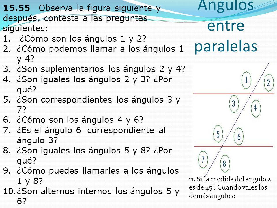 Ángulos entre paralelas 15.55 Observa la figura siguiente y después, contesta a las preguntas siguientes: 1. ¿Cómo son los ángulos 1 y 2? 2.¿Cómo pode
