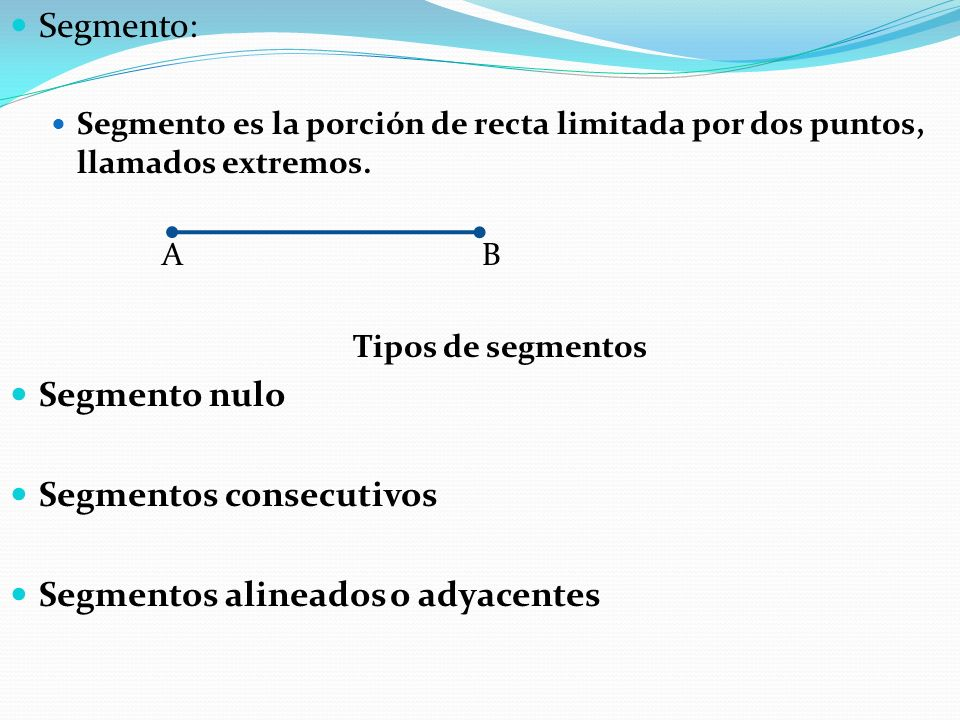 Segmento: Segmento es la porción de recta limitada por dos puntos, llamados extremos. A B Tipos de segmentos Segmento nulo Segmentos consecutivos Segm