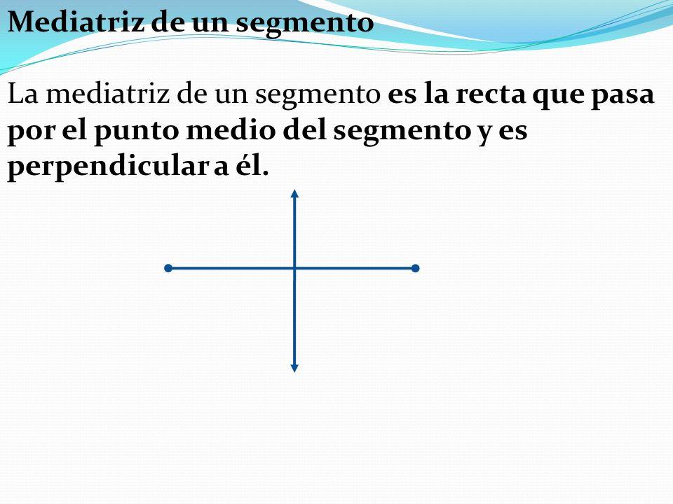 Mediatriz de un segmento La mediatriz de un segmento es la recta que pasa por el punto medio del segmento y es perpendicular a él.
