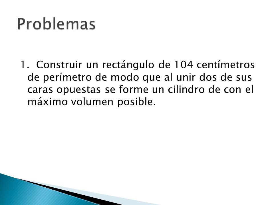 1. Construir un rectángulo de 104 centímetros de perímetro de modo que al unir dos de sus caras opuestas se forme un cilindro de con el máximo volumen