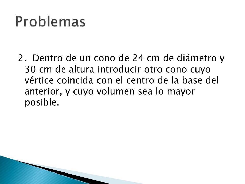 2. Dentro de un cono de 24 cm de diámetro y 30 cm de altura introducir otro cono cuyo vértice coincida con el centro de la base del anterior, y cuyo v