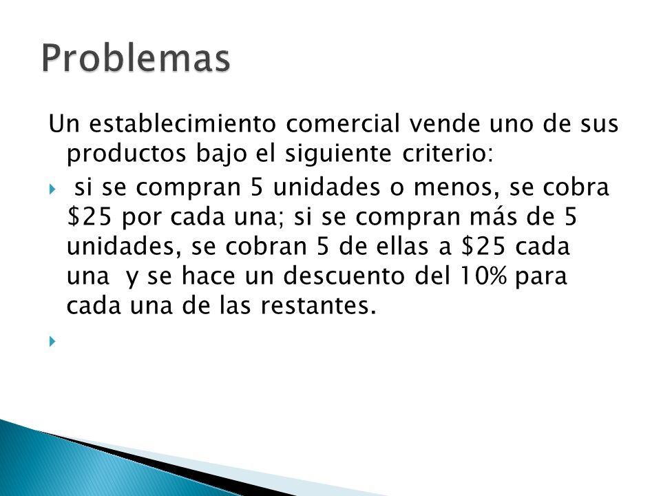 Un establecimiento comercial vende uno de sus productos bajo el siguiente criterio: si se compran 5 unidades o menos, se cobra $25 por cada una; si se compran más de 5 unidades, se cobran 5 de ellas a $25 cada una y se hace un descuento del 10% para cada una de las restantes.