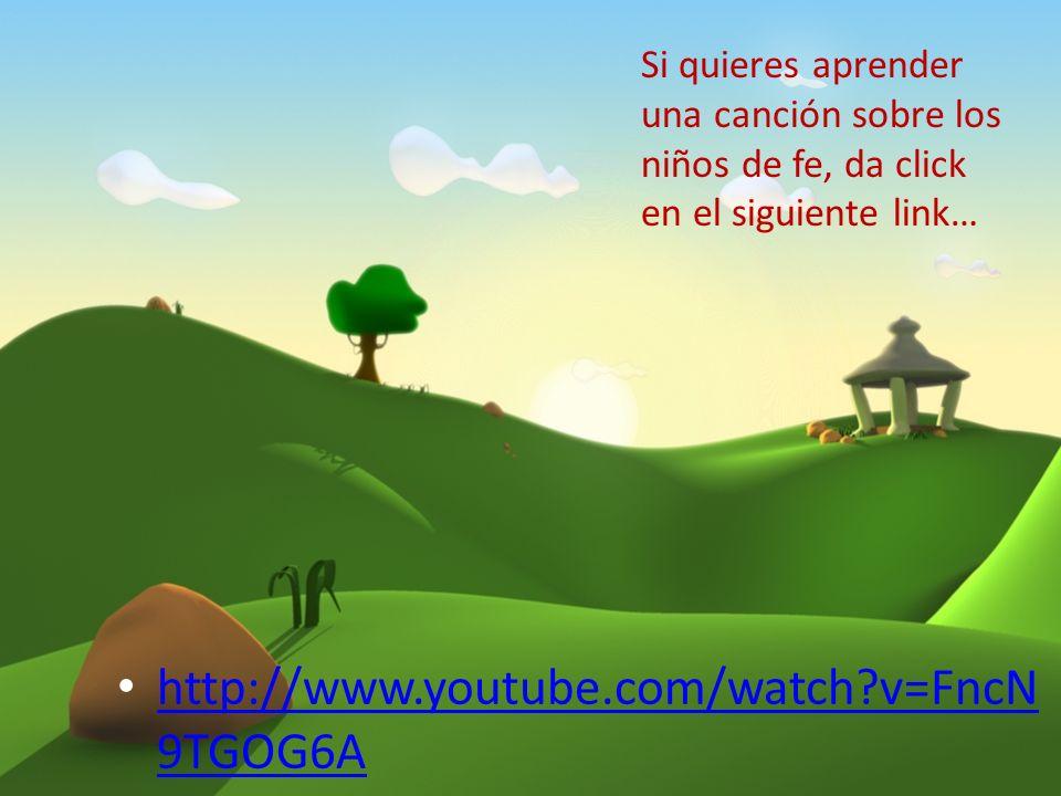 http://www.youtube.com/watch?v=FncN 9TGOG6A http://www.youtube.com/watch?v=FncN 9TGOG6A Si quieres aprender una canción sobre los niños de fe, da clic