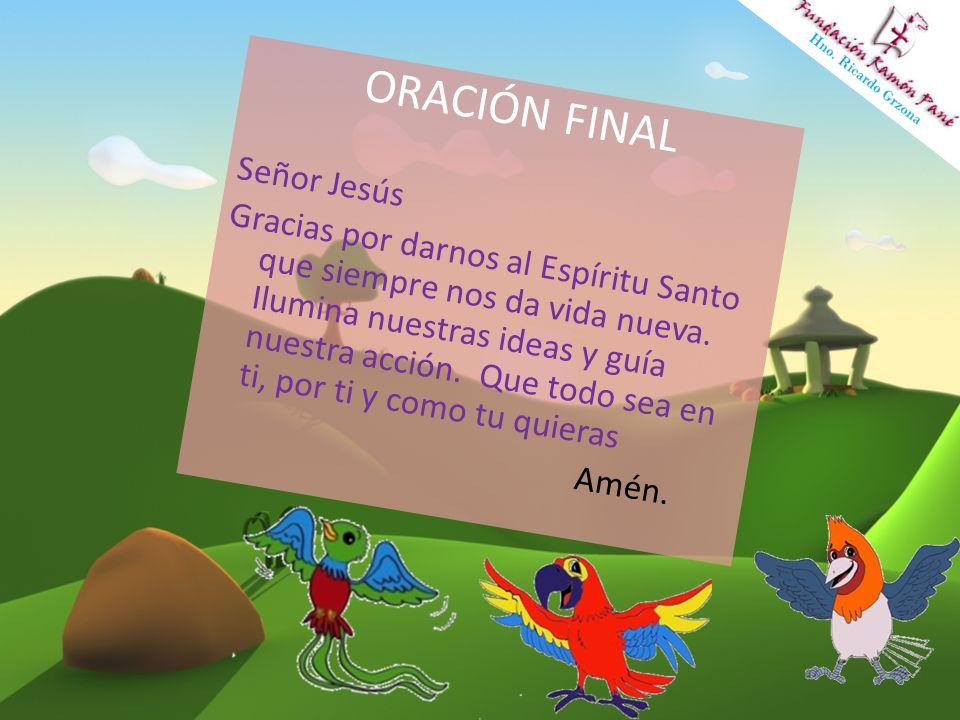 ORACIÓN FINAL Señor Jesús Gracias por darnos al Espíritu Santo que siempre nos da vida nueva. Ilumina nuestras ideas y guía nuestra acción. Que todo s
