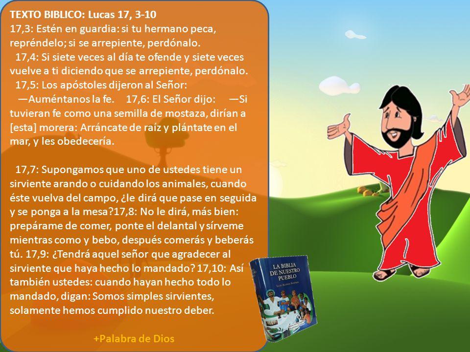 TEXTO BIBLICO: Lucas 17, 3-10 17,3: Estén en guardia: si tu hermano peca, repréndelo; si se arrepiente, perdónalo. 17,4: Si siete veces al día te ofen