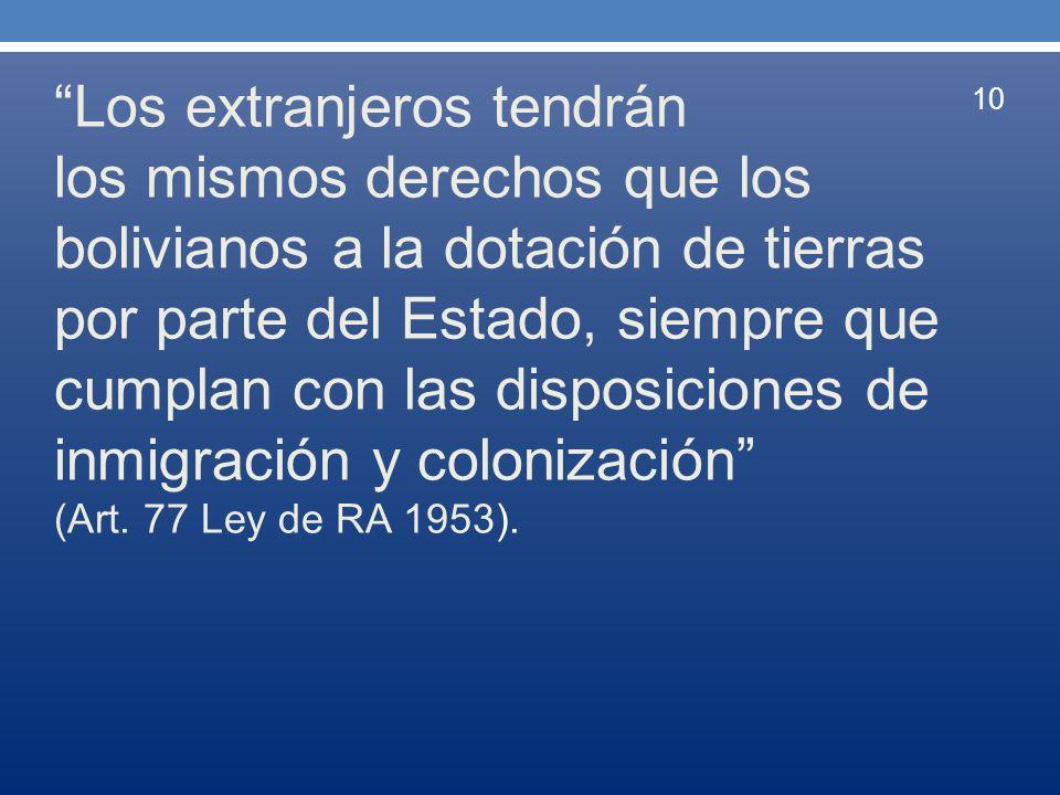 Los extranjeros tendrán los mismos derechos que los bolivianos a la dotación de tierras por parte del Estado, siempre que cumplan con las disposicione
