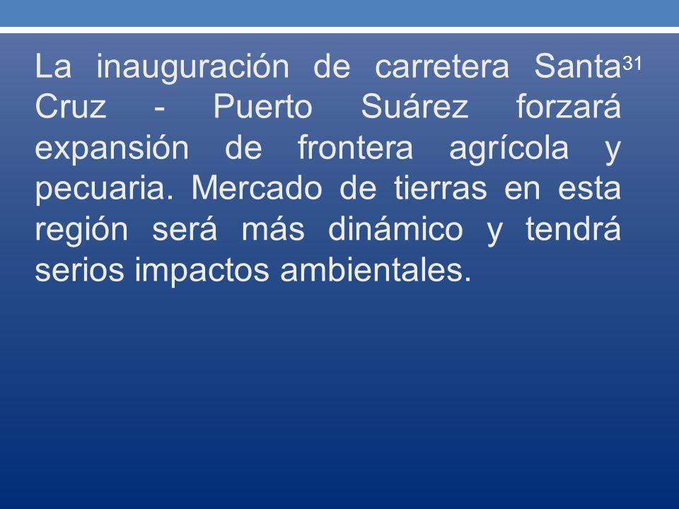 La inauguración de carretera Santa Cruz - Puerto Suárez forzará expansión de frontera agrícola y pecuaria. Mercado de tierras en esta región será más