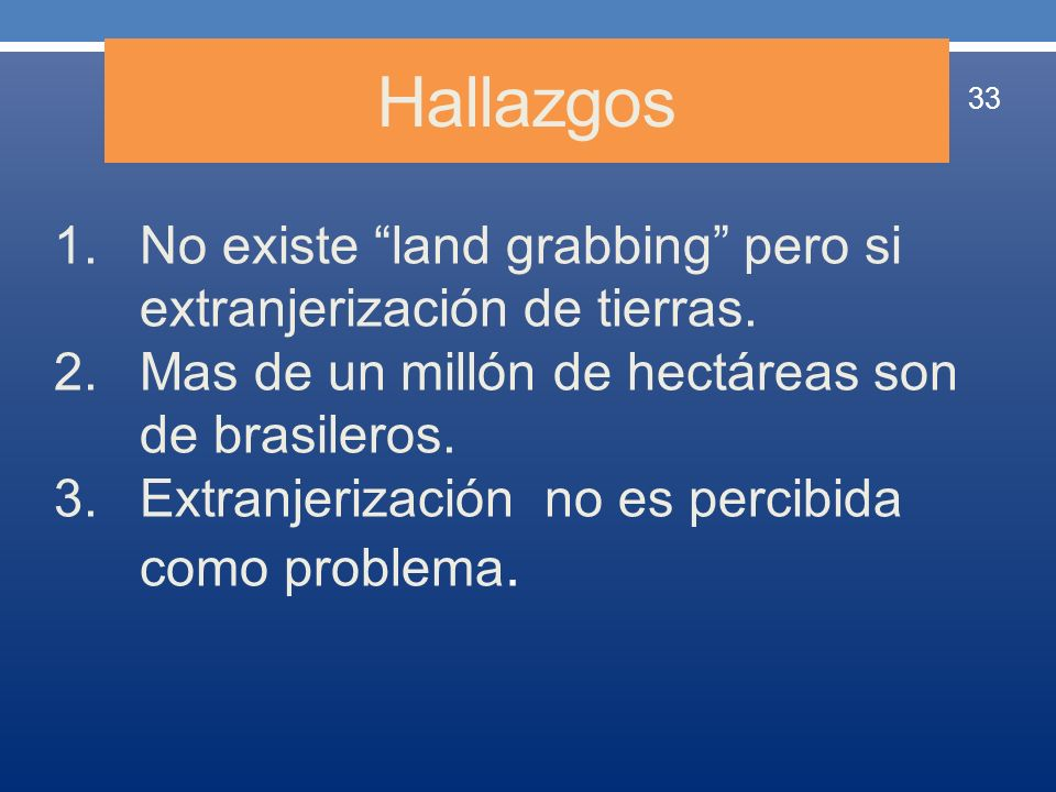 Hallazgos 33 1.No existe land grabbing pero si extranjerización de tierras. 2.Mas de un millón de hectáreas son de brasileros. 3.Extranjerización no e