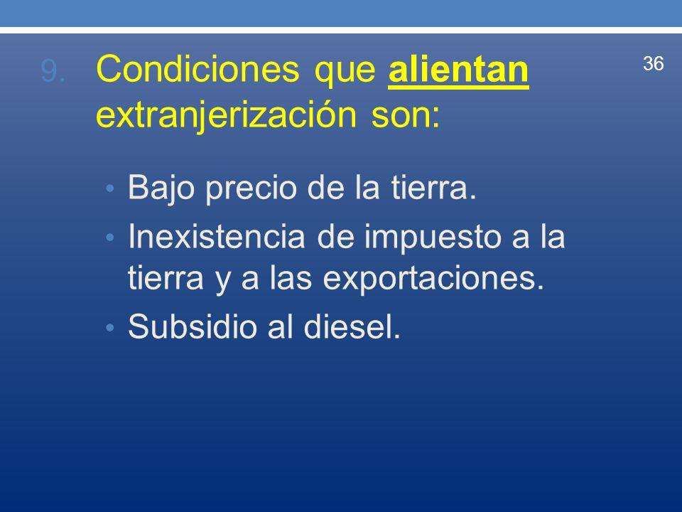 9. Condiciones que alientan extranjerización son: Bajo precio de la tierra. Inexistencia de impuesto a la tierra y a las exportaciones. Subsidio al di