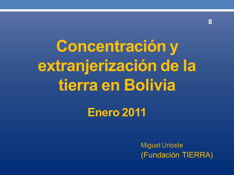 Concentración y extranjerización de la tierra en Bolivia Enero 2011 Miguel Urioste (Fundación TIERRA) 8