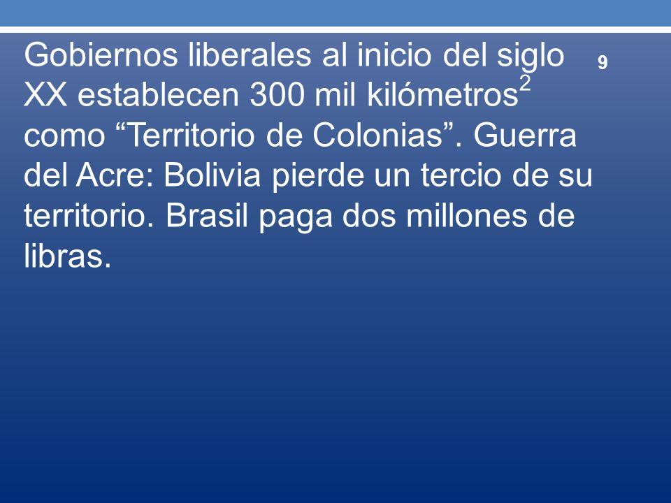 Gobiernos liberales al inicio del siglo XX establecen 300 mil kilómetros 2 como Territorio de Colonias. Guerra del Acre: Bolivia pierde un tercio de s