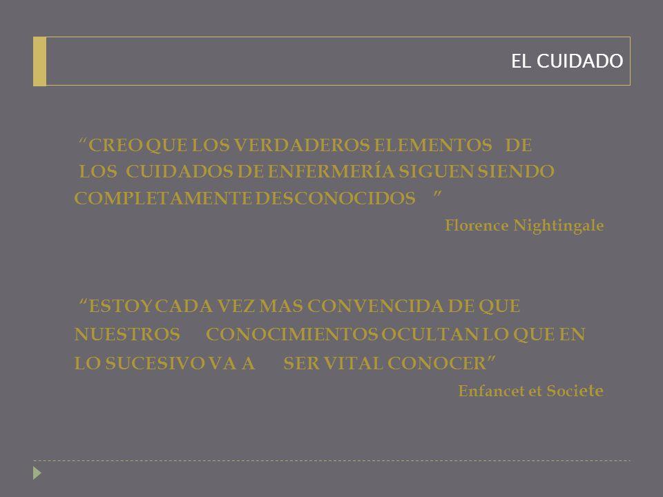CREO QUE LOS VERDADEROS ELEMENTOS DE LOS CUIDADOS DE ENFERMERÍA SIGUEN SIENDO COMPLETAMENTE DESCONOCIDOS Florence Nightingale ESTOY CADA VEZ MAS CONVENCIDA DE QUE NUESTROS CONOCIMIENTOS OCULTAN LO QUE EN LO SUCESIVO VA A SER VITAL CONOCER Enfancet et Soci ete EL CUIDADO