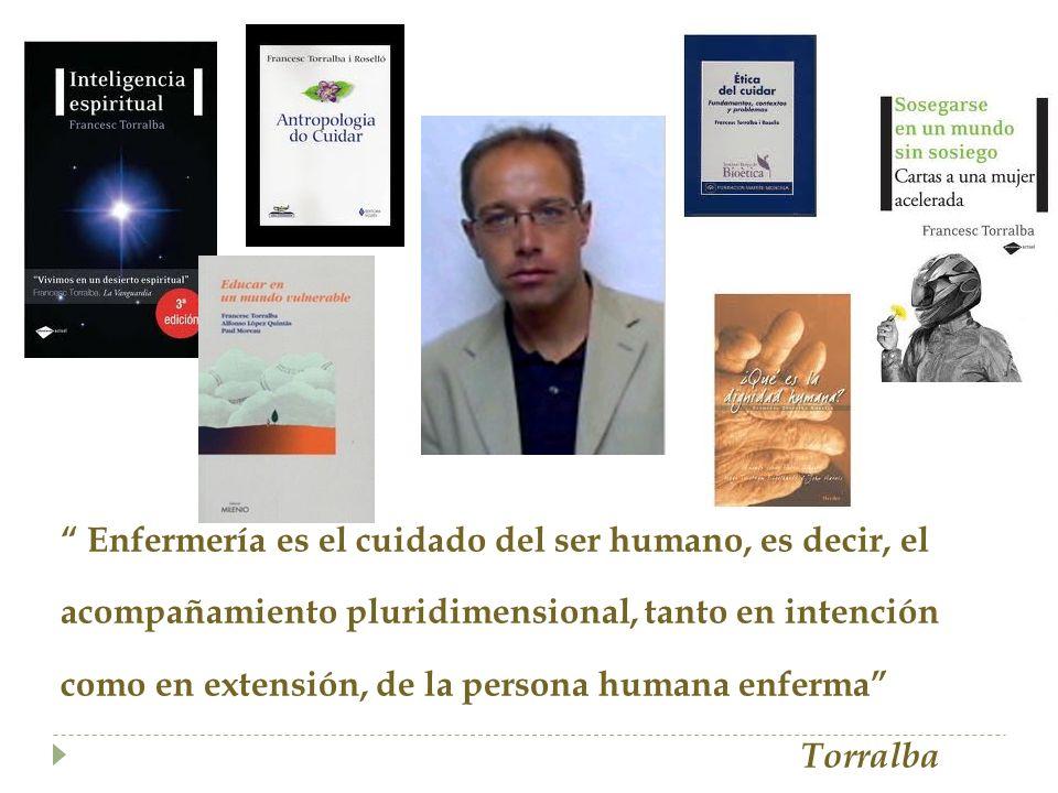 Enfermería es el cuidado del ser humano, es decir, el acompañamiento pluridimensional, tanto en intención como en extensión, de la persona humana enferma Torralba