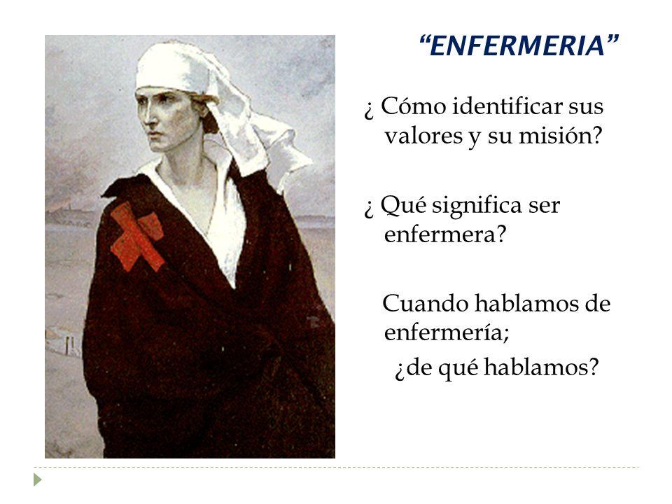 ENFERMERIA ¿ Cómo identificar sus valores y su misión? ¿ Qué significa ser enfermera? Cuando hablamos de enfermería; ¿de qué hablamos?