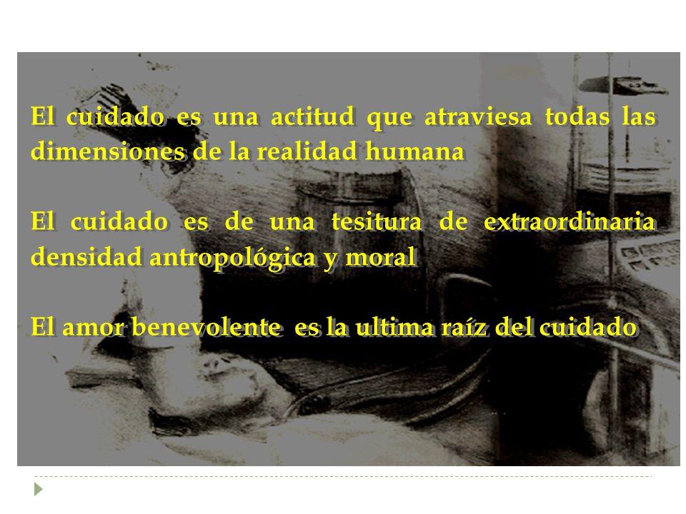 El cuidado es una actitud que atraviesa todas las dimensiones de la realidad humana El cuidado es de una tesitura de extraordinaria densidad antropoló