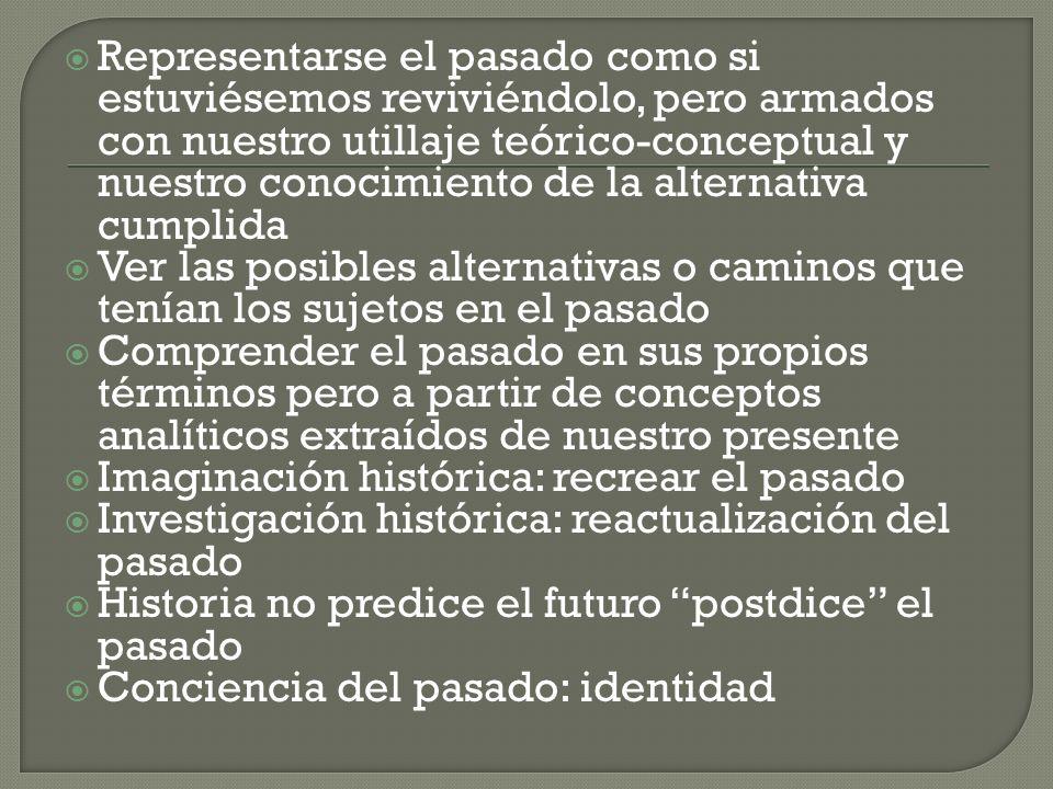 Representarse el pasado como si estuviésemos reviviéndolo, pero armados con nuestro utillaje teórico-conceptual y nuestro conocimiento de la alternati