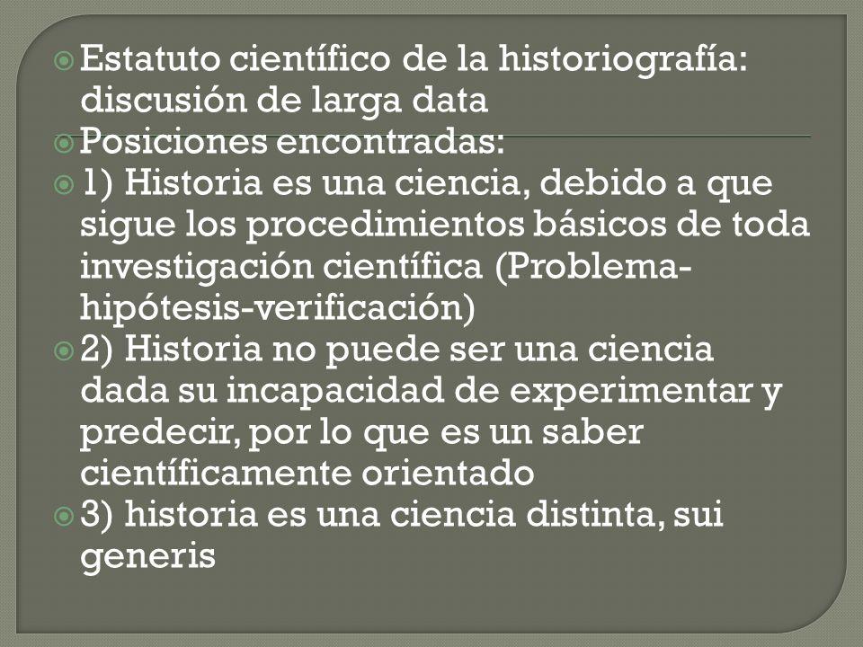 Estatuto científico de la historiografía: discusión de larga data Posiciones encontradas: 1) Historia es una ciencia, debido a que sigue los procedimi
