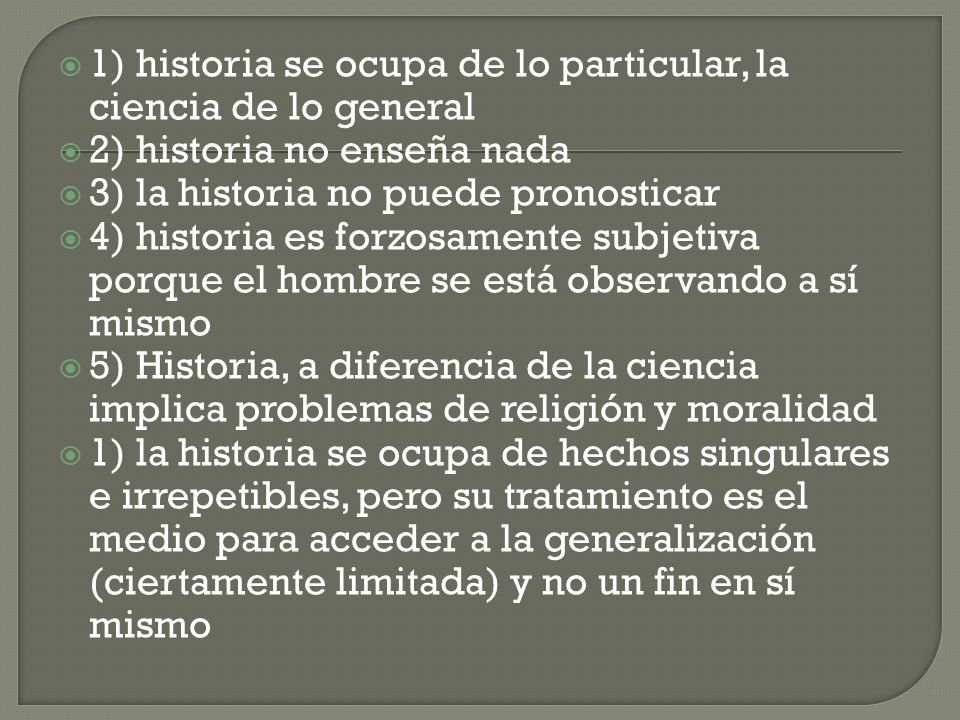 1) historia se ocupa de lo particular, la ciencia de lo general 2) historia no enseña nada 3) la historia no puede pronosticar 4) historia es forzosam