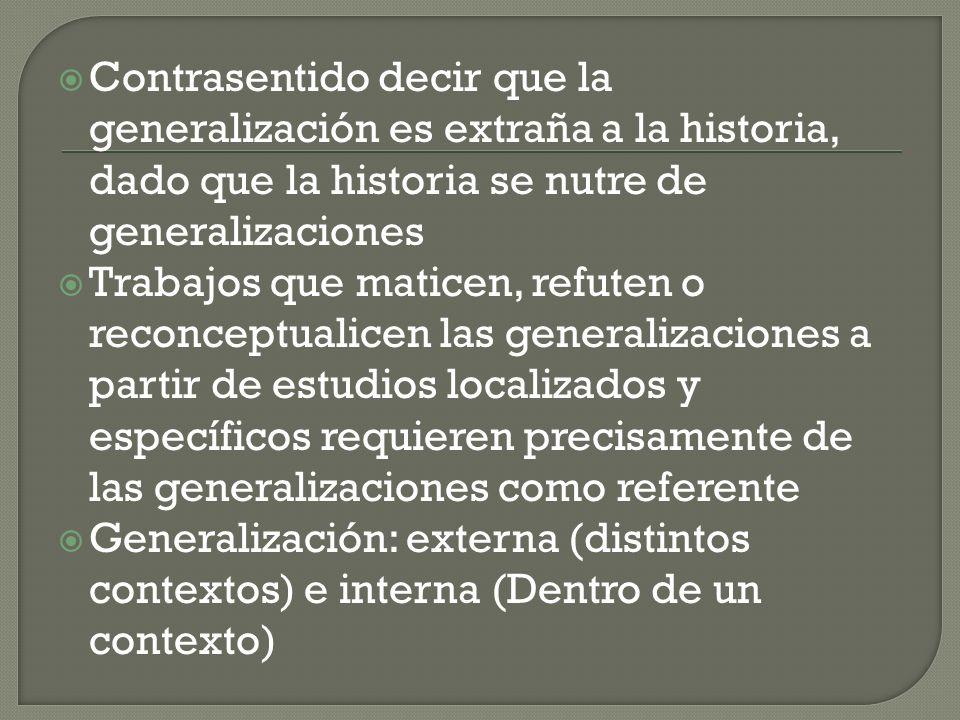 Contrasentido decir que la generalización es extraña a la historia, dado que la historia se nutre de generalizaciones Trabajos que maticen, refuten o