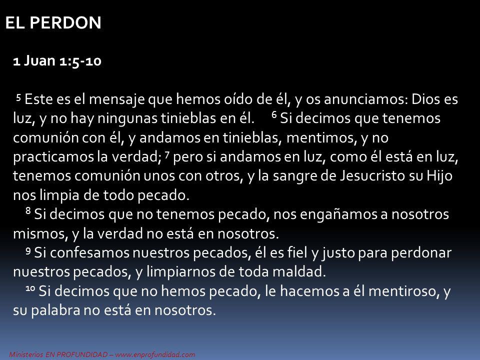 Ministerios EN PROFUNDIDAD – www.enprofundidad.com EL PERDON 1 Juan 1:5-10 5 Este es el mensaje que hemos oído de él, y os anunciamos: Dios es luz, y