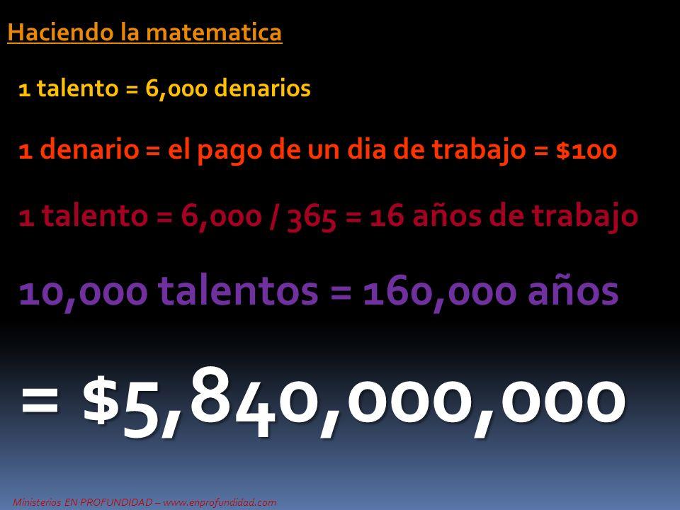Ministerios EN PROFUNDIDAD – www.enprofundidad.com Haciendo la matematica 1 talento = 6,000 denarios 1 denario = el pago de un dia de trabajo = $100 1