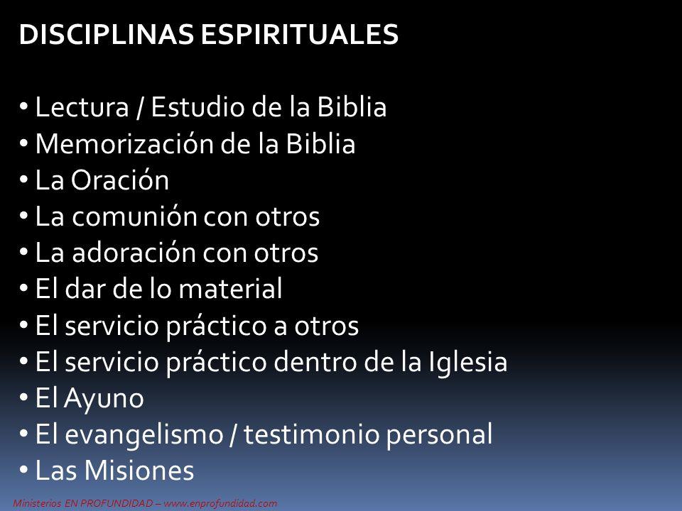 DISCIPLINAS ESPIRITUALES Lectura / Estudio de la Biblia Memorización de la Biblia La Oración La comunión con otros La adoración con otros El dar de lo