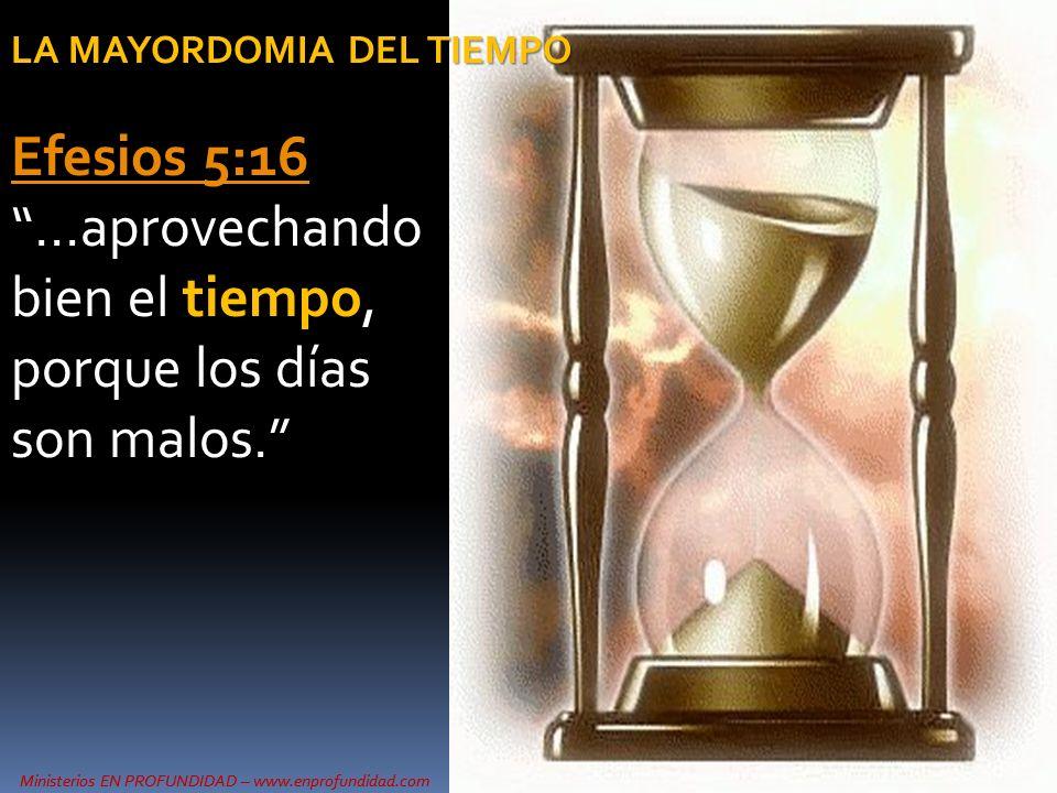 Ministerios EN PROFUNDIDAD – www.enprofundidad.com LA MAYORDOMIA DEL TIEMPO Efesios 5:16 Efesios 5:16 …aprovechando bien el tiempo, porque los días so