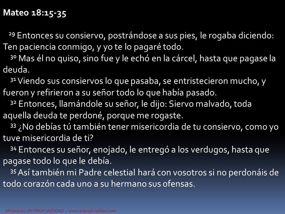 Ministerios EN PROFUNDIDAD – www.enprofundidad.com Mateo 18:15-35 29 Entonces su consiervo, postrándose a sus pies, le rogaba diciendo: Ten paciencia