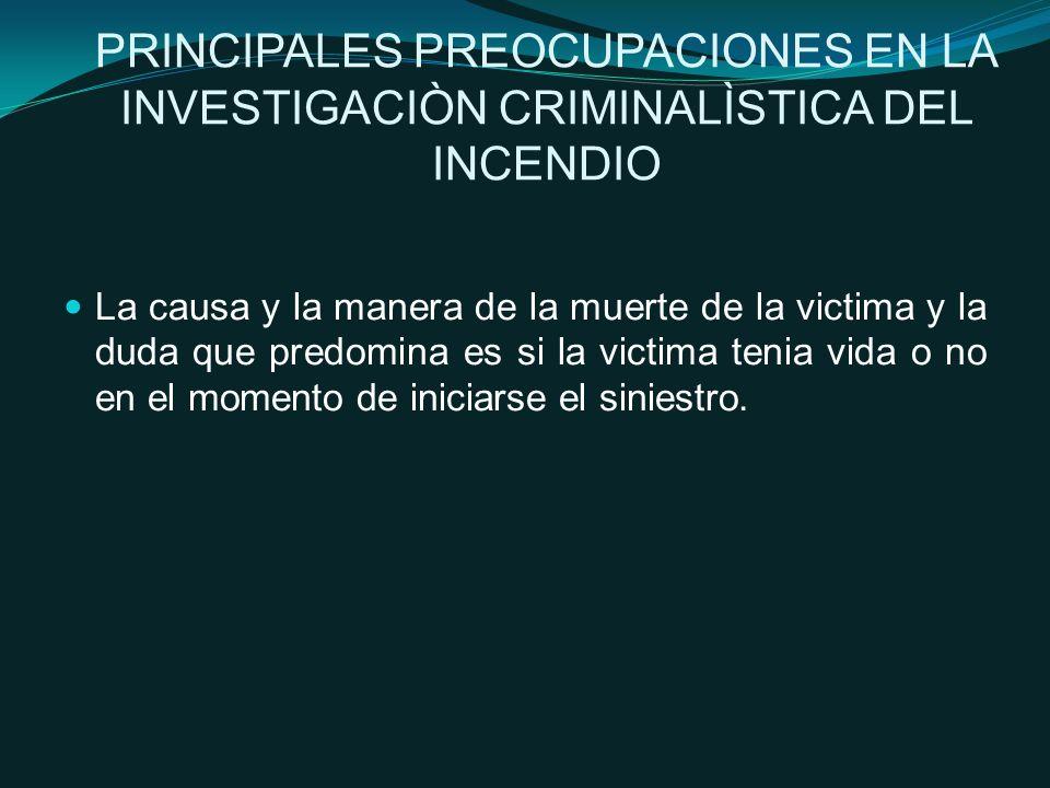 PRINCIPALES PREOCUPACIONES EN LA INVESTIGACIÒN CRIMINALÌSTICA DEL INCENDIO La causa y la manera de la muerte de la victima y la duda que predomina es si la victima tenia vida o no en el momento de iniciarse el siniestro.