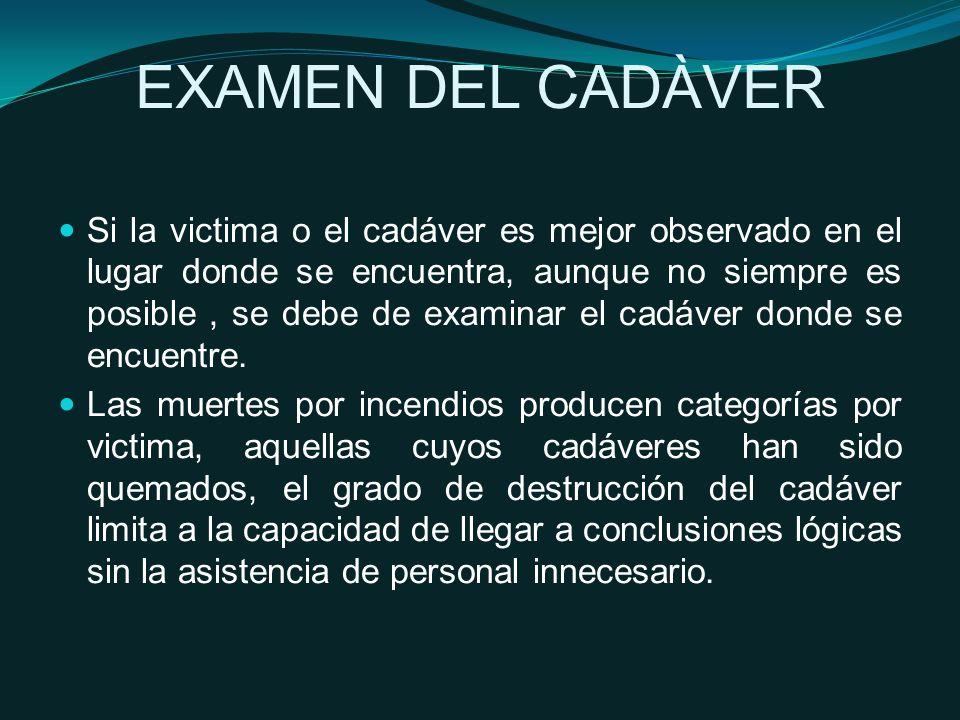 EXAMEN DEL CADÀVER Si la victima o el cadáver es mejor observado en el lugar donde se encuentra, aunque no siempre es posible, se debe de examinar el cadáver donde se encuentre.