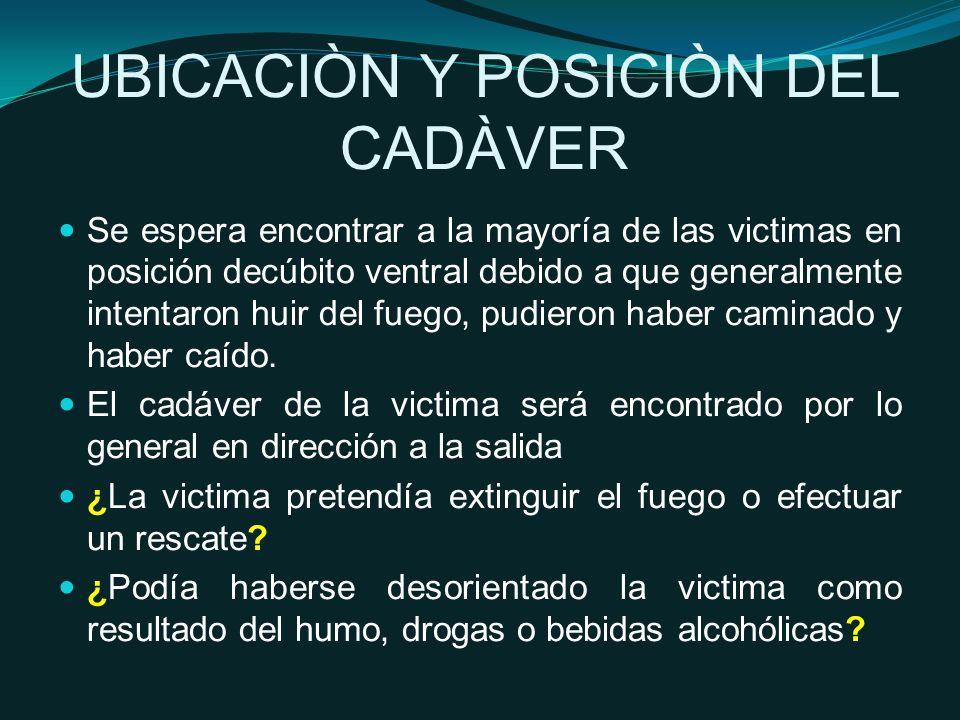 UBICACIÒN Y POSICIÒN DEL CADÀVER Se espera encontrar a la mayoría de las victimas en posición decúbito ventral debido a que generalmente intentaron huir del fuego, pudieron haber caminado y haber caído.