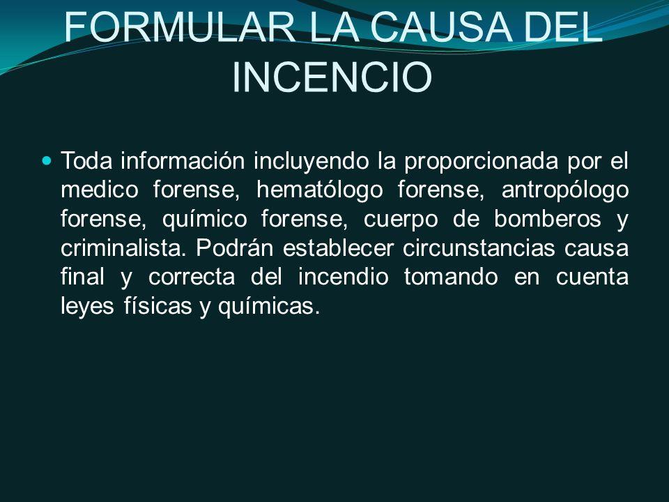 FORMULAR LA CAUSA DEL INCENCIO Toda información incluyendo la proporcionada por el medico forense, hematólogo forense, antropólogo forense, químico forense, cuerpo de bomberos y criminalista.