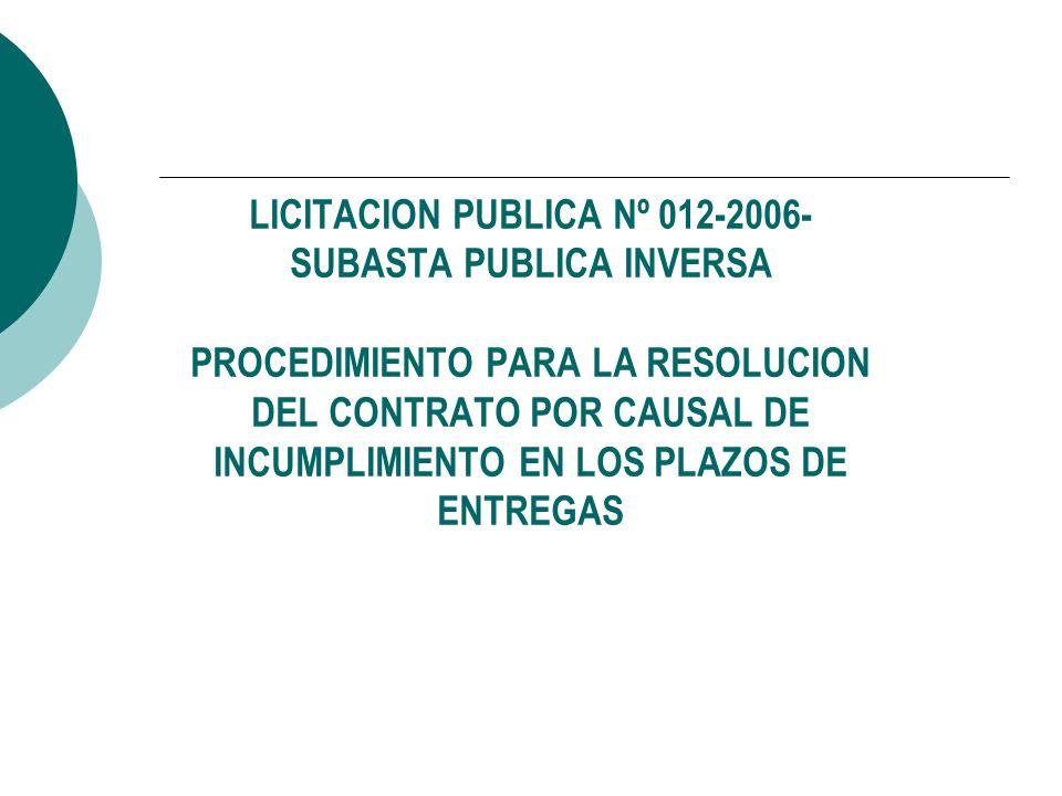 LICITACION PUBLICA Nº 012-2006- SUBASTA PUBLICA INVERSA PROCEDIMIENTO PARA LA RESOLUCION DEL CONTRATO POR CAUSAL DE INCUMPLIMIENTO EN LOS PLAZOS DE EN