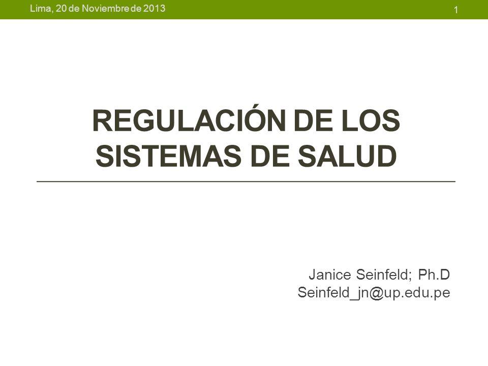 Lima, 20 de Noviembre de 2013 REGULACIÓN DE LOS SISTEMAS DE SALUD Janice Seinfeld; Ph.D Seinfeld_jn@up.edu.pe 1