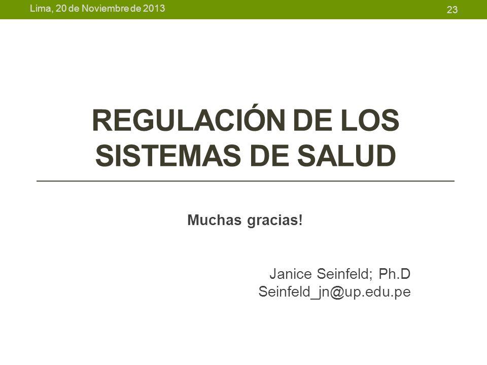 Lima, 20 de Noviembre de 2013 REGULACIÓN DE LOS SISTEMAS DE SALUD Muchas gracias! Janice Seinfeld; Ph.D Seinfeld_jn@up.edu.pe 23