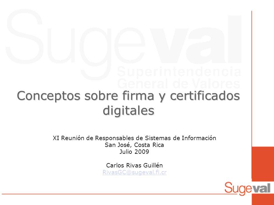 Conceptos sobre firma y certificados digitales XI Reunión de Responsables de Sistemas de Información San José, Costa Rica Julio 2009 Carlos Rivas Guillén RivasGC@sugeval.fi.cr