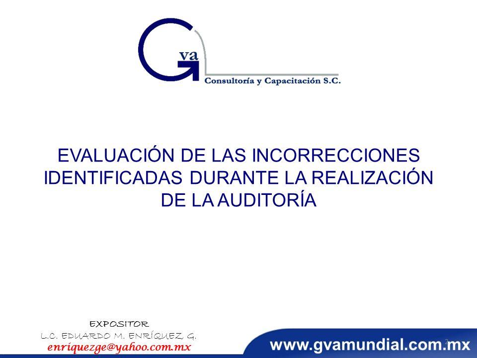 EVALUACIÓN DE LAS INCORRECCIONES IDENTIFICADAS DURANTE LA REALIZACIÓN DE LA AUDITORÍA EXPOSITOR L.C. EDUARDO M. ENRÍQUEZ G. enriquezge@yahoo.com.mx 2