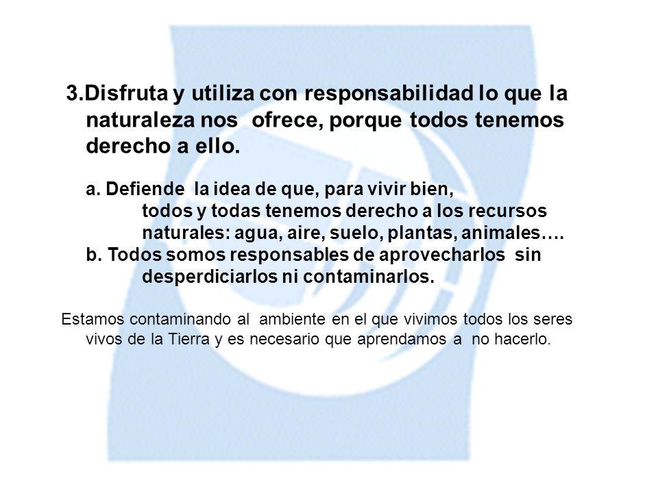 3.Disfruta y utiliza con responsabilidad lo que la naturaleza nos ofrece, porque todos tenemos derecho a ello.