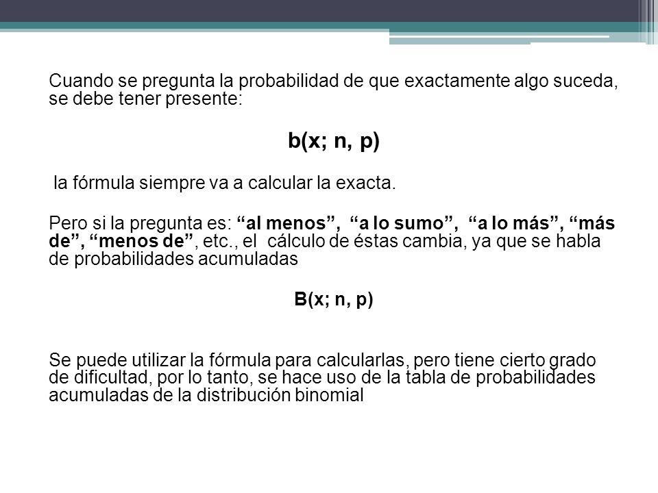 Cuando se pregunta la probabilidad de que exactamente algo suceda, se debe tener presente: b(x; n, p) la fórmula siempre va a calcular la exacta. Pero