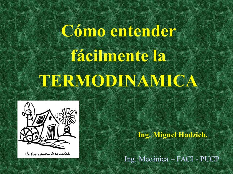 Cómo entender fácilmente la TERMODINAMICA Ing. Miguel Hadzich. Ing. Mecánica – FACI - PUCP