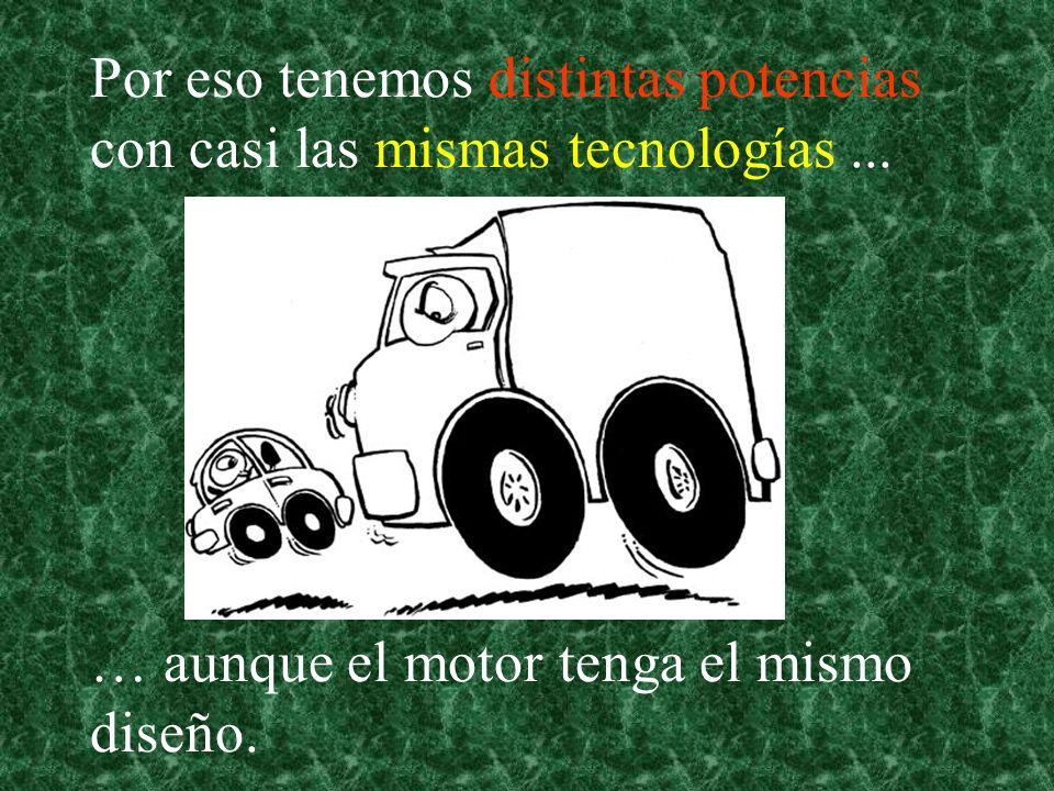 Por eso tenemos distintas potencias con casi las mismas tecnologías... … aunque el motor tenga el mismo diseño.