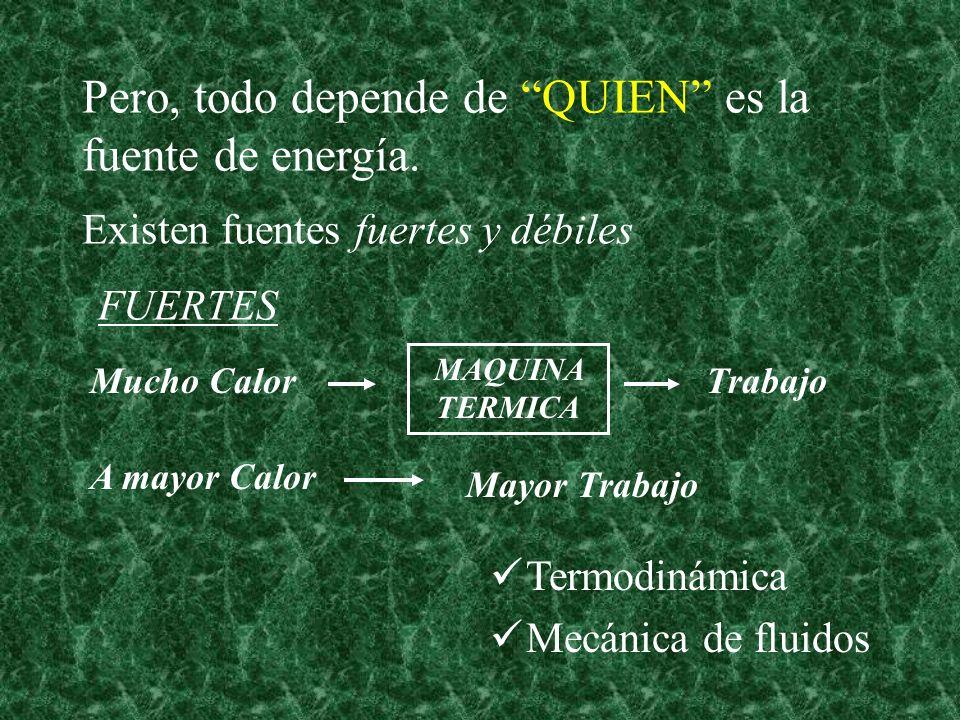 Existen fuentes fuertes y débiles FUERTES Pero, todo depende de QUIEN es la fuente de energía. Termodinámica Mecánica de fluidos MAQUINA TERMICA Mucho