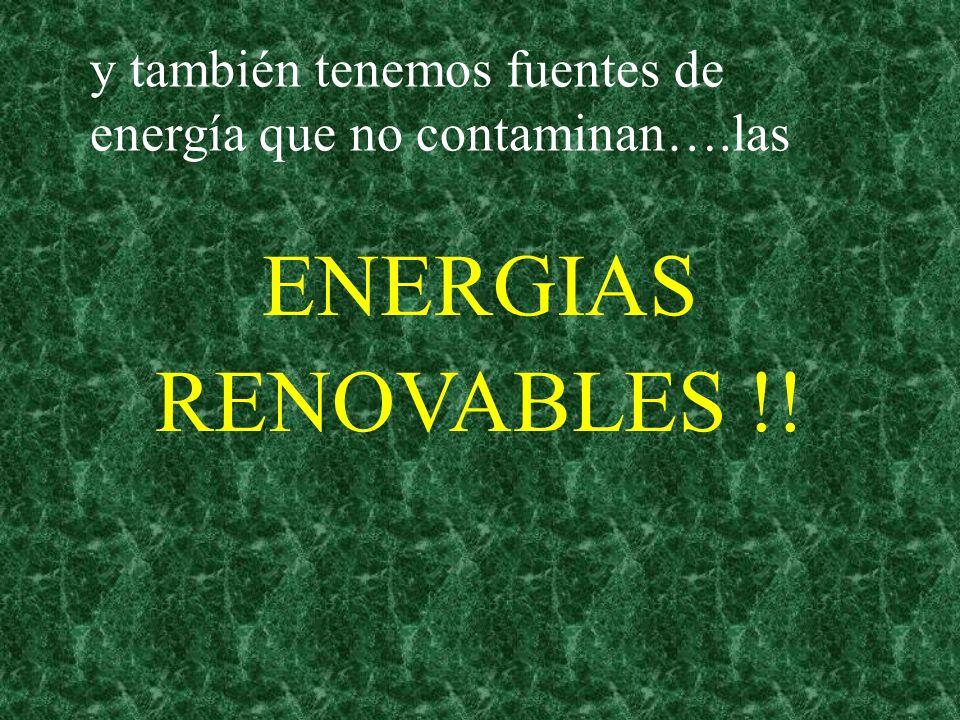 y también tenemos fuentes de energía que no contaminan….las ENERGIAS RENOVABLES !!