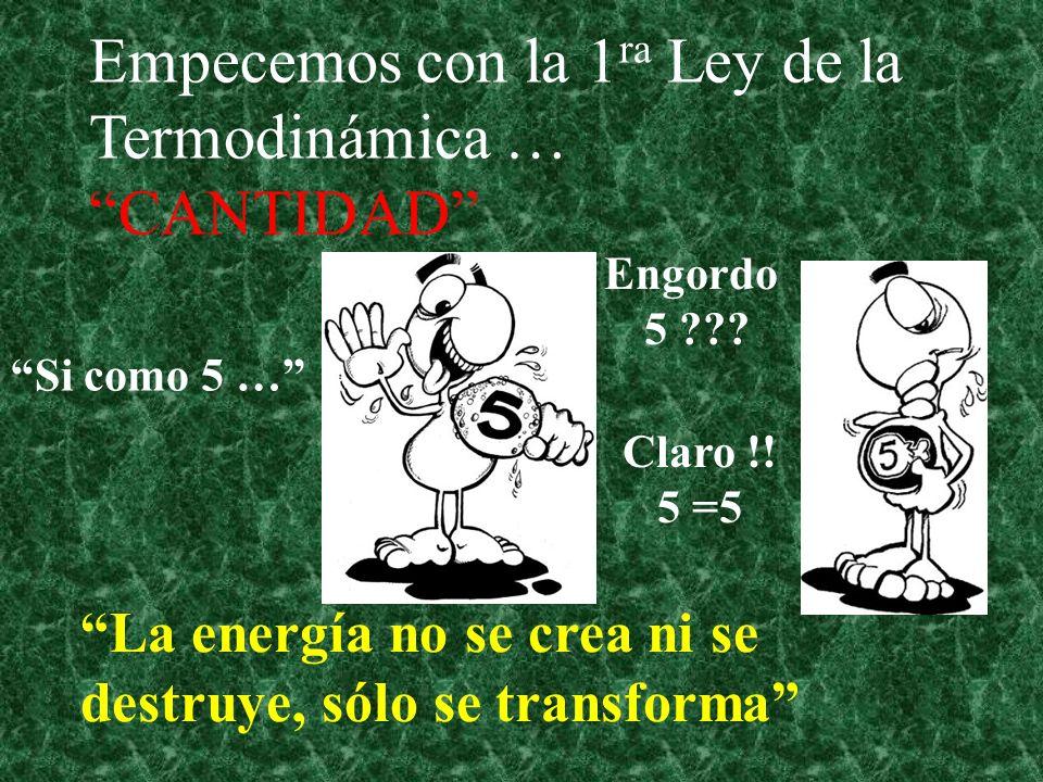 Empecemos con la 1 ra Ley de la Termodinámica … CANTIDAD La energía no se crea ni se destruye, sólo se transforma Si como 5 … Engordo 5 ??? Claro !! 5